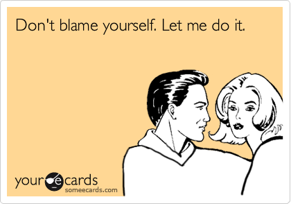 Don't blame yourself let me do it funny quote